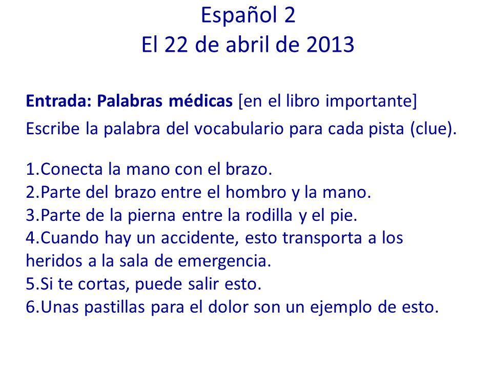 Español 2 El 22 de abril de 2013 Entrada: Palabras médicas [en el libro importante] Escribe la palabra del vocabulario para cada pista (clue).